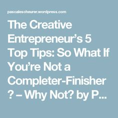 The Creative Entrepreneur's 5 Top Tips: So What If You're Not a Completer-Finisher? – Why Not? by Pascale Scheurer