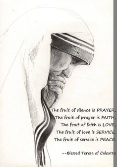Fruits of silence, prayer, faith, love, service and peace. Mother Theresa.