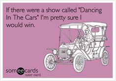 If there were a show called 'Dancing In The Cars' I'm pretty sure I would win.