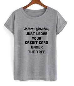 dear santa just leave your credit card under the tree Tshirt