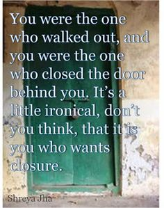 You were the one who walked out; and it was you who closed the door behind you. It's a little ironic, don't you think, that it is you who wants closure??