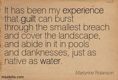 It has been my experience that guilt can burst through the smallest breach and cover the landscape, and abide in it in pools and danknesses, just as native as water. Marilynne Robinson