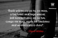Bądź wdzięczny za to, co masz... #Winfrey-Oprah,  #Motywujące-i-inspirujące