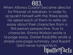 Harry Potter Facts #083: When Alfonso Cuaron became director for Prisoner of Azkaban, in order to acquaint himself with the three leads, he asked each of them to write an essay about their characters from a first-person perspective. True to character, Emma Watson wrote a 16-page essay. Daniel Radcliffe wrote a simple one-page summary, and Rupert Grint never turned his in.