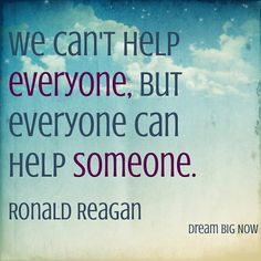 "<3 ""We can't help EVERYONE, but everyone can help SOMEONE."" ~ Ronald Reagan"