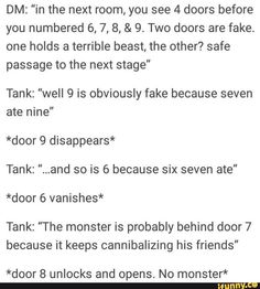 "DM: ""in the next room, you see 4 doors before you numbered & Two doors are fake. one holds a terrible beast, the other? safe passage to the next stage"" Tank: ""well 9 is obviously fake because seven ate nine"" *door 9 disappears* Tank: "". Dungeons And Dragons Memes, Dungeons And Dragons Homebrew, Funny Quotes, Funny Memes, Hilarious, Writing Tips, Writing Prompts, Dnd Stories, Dnd Funny"