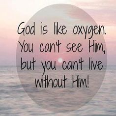God is like oxygen. You can't see Him, but you can't live without him♡