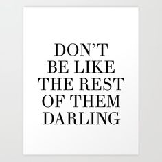 don't be like the rest of them darling Art Print by blackandwhitetype Motivational Quotes For Life, New Quotes, Quotes For Him, Wisdom Quotes, Funny Quotes, Canvas Quotes, Wall Art Quotes, Quote Wall, Lash Quotes