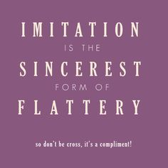 Imitation is NOT the sincerest form of flattery. It's a lack of ...