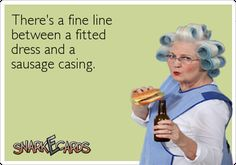 There's a fine line between a fitted dress and a sausage casing. | Snarkecards