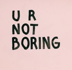 You are not boring; you are worth it, and don't ever let anyone convince you otherwise