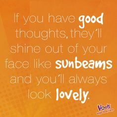 """If you have good thoughts, they'll shine out of your face like sunbeams and you'll always look lovely"" #Mantra"