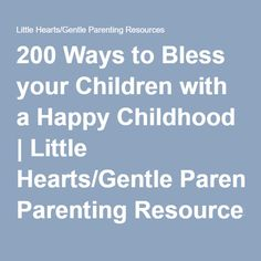 200 Ways to Bless your Children with a Happy Childhood   Little Hearts/Gentle Parenting Resources