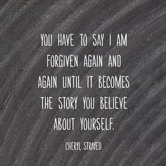 """""""You have to say I am forgiven again and again until it becomes the story you believe about yourself."""" — Cheryl Strayed"""