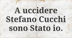 A uccidere Stefano Cucchi sono Stato io.