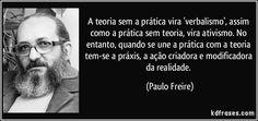 A teoria sem a prática vira 'verbalismo', assim como a prática sem teoria, vira ativismo. No entanto, quando se une a prática com a teoria tem-se a práxis, a ação criadora e modificadora da realidade. (Paulo Freire)