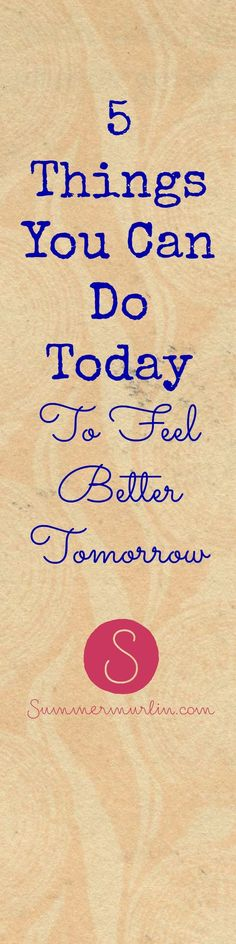 5 Things You Can Do Today To Feel Better Tomorrow