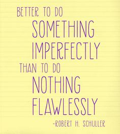 Better to do something imperfectly, than do nothing flawlessly.