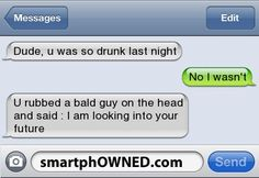 Dude, u was so drunk last night | No i wasn't | U rubbed a bald guy on the head and said : i am looking into your future