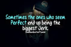 Sometimes the one who seem perfect end up being the biggest jerk .