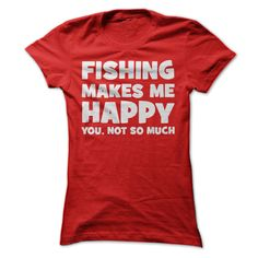 Fishing makes me happy. You, not so much!ξ I'd much rather be out fishing!ξ