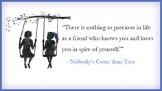 There is nothing as precious in life as a friend who knows you and loves you in spite of yourself.  -Nobody's Cuter than You by Melanie Shankle