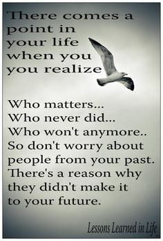 There comes a point in your life when you realize:  Who matters,  Who never did,  Who won't anymore…  And who always will.  So, don't worry about people from your past,  there's a reason why they didn't make it to your future.