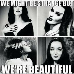 We might be strange but WE'RE BEAUTIFUL!!  ~~ Vampira, Lily Munster, Bride of Frankenstein, Morticia Addams