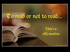 """""""To read or not to read … That's a silly question."""""""