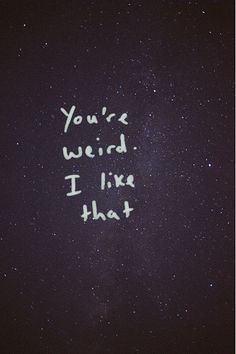 you're weird. i like that.