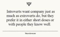 Introverts want company just as much as extroverts do, but they prefer it in either short doses or with people they know well.