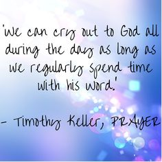 'We can cry out to God all during the day as long as we regularly spend time with his Word.'   - Timothy Keller, PRAYER