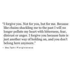 """I forgive you. Not for you, but for me. Because like chains shackling me to the past I will no longer pollute my heart with bitterness, fear, distrust or anger. I forgive you because hate is just another way of holding on, and you don't belong here anymore."" ♡"