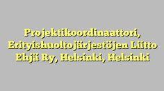 Projektikoordinaattori, Erityishuoltojärjestöjen Liitto Ehjä Ry, Helsinki, Helsinki