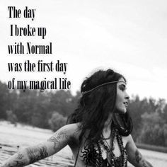 In my case, The day normal died was the first day of my magical life.  And that sucks to say in a magical way.