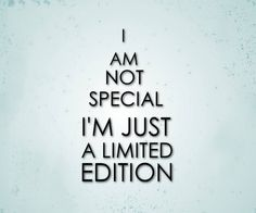 I am not special I'm just a limited edition ~ quotes