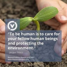 """To be human is to care for your fellow human beings and protecting the environment"" ~ Jacque Fresco, The Venus Project, Resource Based Economy"
