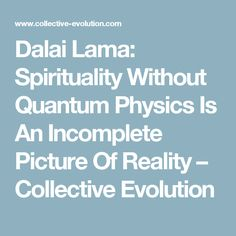 Dalai Lama: Spirituality Without Quantum Physics Is An Incomplete Picture Of Reality – Collective Evolution