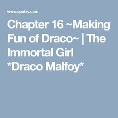 Chapter 16 ~Making Fun of Draco~ | The Immortal Girl *Draco Malfoy*