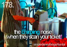 The chirping noise when they scan your ticket- Disneyland