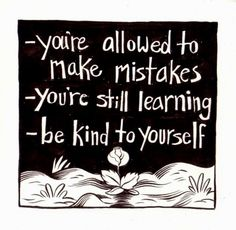 -You're allowed to make mistkaes -You're still learning -Be kind to yourself