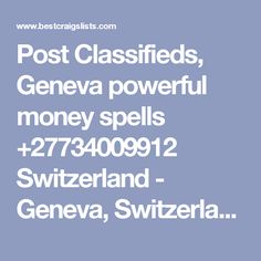 Post Classifieds, Geneva powerful money spells +27734009912 Switzerland - Geneva, Switzerland - Post Free Classified Ads, Jobs, For Sale, Vehicles, Matrimonial, Real Estate, Community, Services