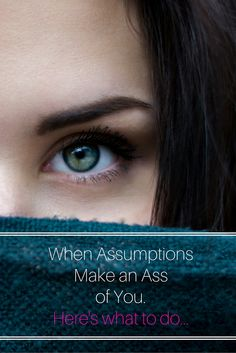 Here's the valuable lesson I've learned about judgments and assumptions, and how I plan to be less of an ass in t he future...