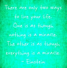 There are only two ways to live your life.  One is as though nothing is a miracle.  The other is as though everything is a miracle. - Einstein