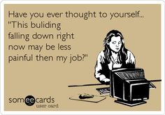 Have you ever thought to yourself... 'This buliding falling down right now may be less painful then my job?'