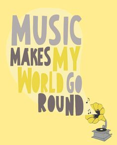 Music makes my world go round... yep.