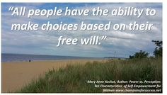 """All people have the ability to make choices based on their free will."" -Mary Anne Kochut, Author: Power vs. Perception: Ten Characteristics  of Self-Empowerment for Women www.championsforsuccess.net"