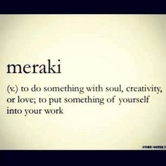 meraki (v.) to do something with soul, creativity, or love; to put something of yourself into your work. (Greek word)