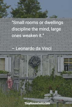 "Tiny House Quote: ""Small rooms or dwellings discipline the mind, large ones weaken it."" - Leonardo da Vinci"