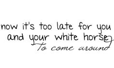 now it's too late for you and your white horse to come around